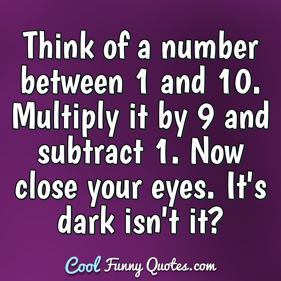 Think of a number between 1 and 10. Multiply it by 9 and subtract 1. Now close your eyes. It's dark isn't it? - Anonymous