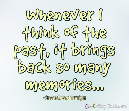 Whenever I think of the past, it brings back so many memories... - Steven Alexander Wright