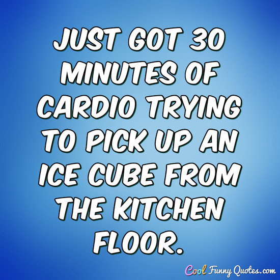 Just got 30 minutes of cardio trying to pick up an ice cube from the kitchen floor. - Anonymous