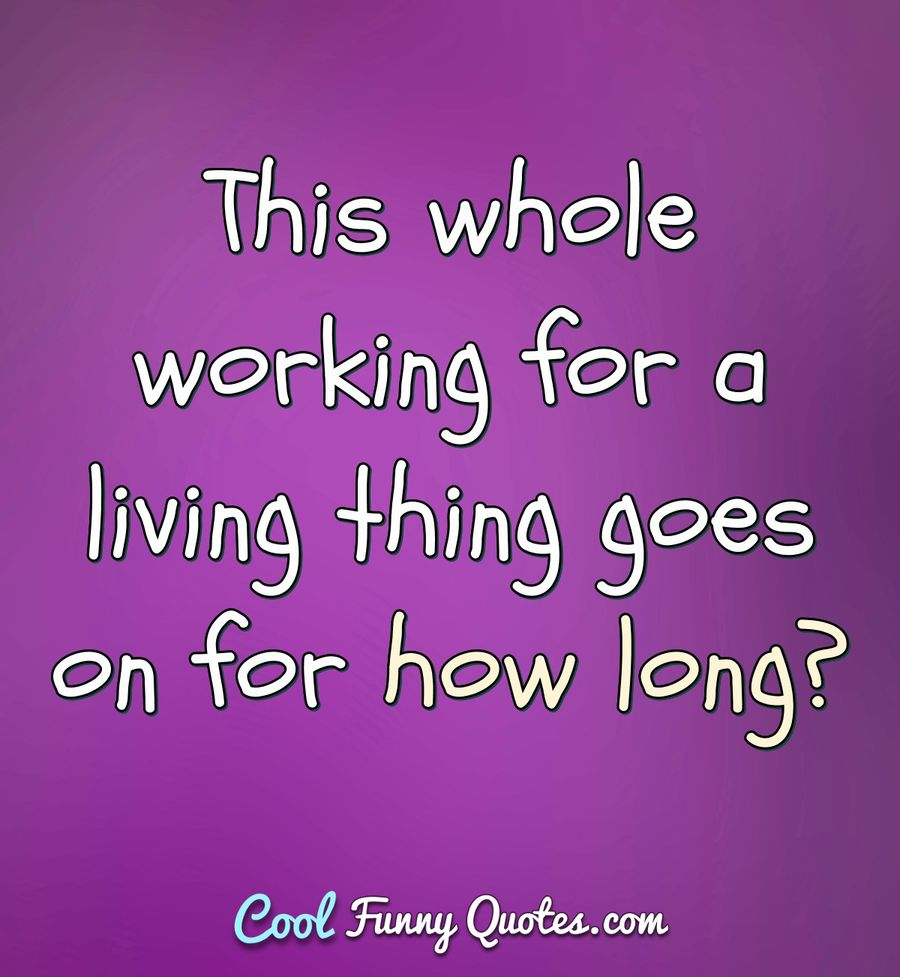 This whole working for a living thing goes on for how long? - Anonymous