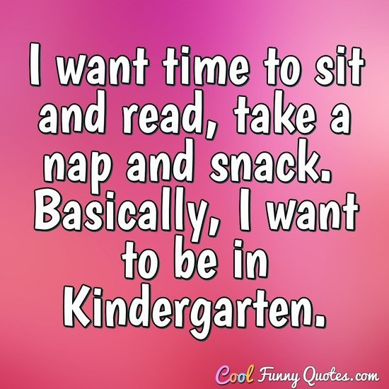 I want time to sit and read, take a nap and snack. Basically, I want to be in Kindergarten. - Anonymous