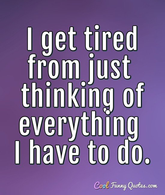 I get tired from just thinking of everything I have to do. - Anonymous