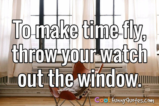 To make time fly, throw your watch out the window. - Anonymous