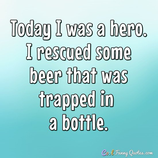 today i was a hero i rescued some beer that was trapped in a bottle