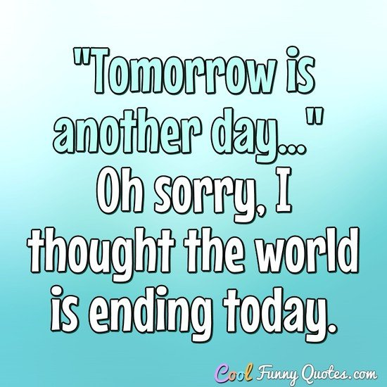 """Tomorrow is another day..."" Oh sorry, I thought the world is ending today. - Anonymous"