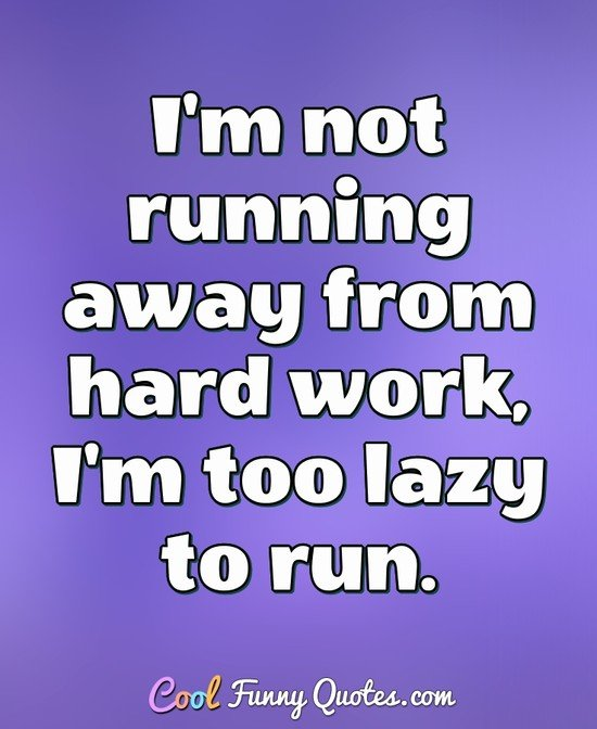 I'm not running away from hard work, I'm too lazy to run. - Anonymous