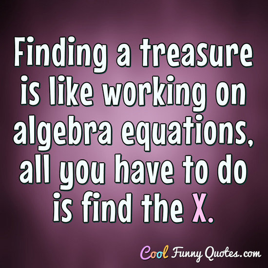 Finding a treasure is like working on algebra equations, all you have to do is find the X. - Anonymous