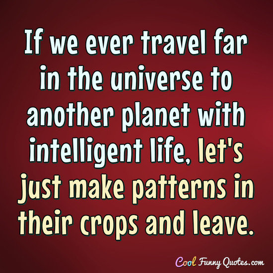 If we ever travel far in the universe to another planet with intelligent life, let's just make patterns in their crops and leave. - Anonymous