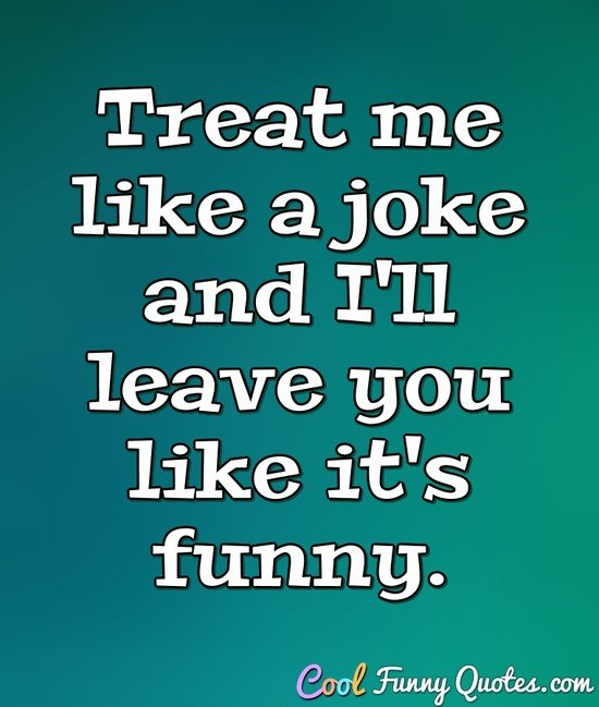 Treat me like  a joke and I'll leave you like it's funny. - Anonymous