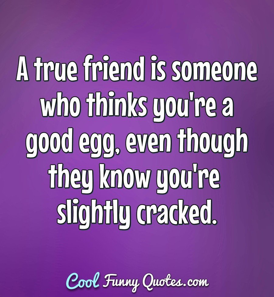 A Good Friend Quote: A True Friend Is Someone Who Thinks You're A Good Egg