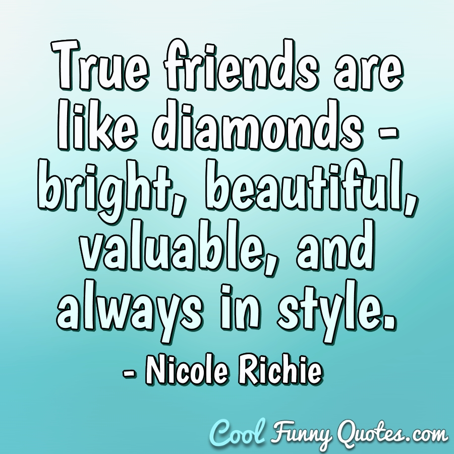 True friends are like diamonds - bright, beautiful, valuable, and always in style. - Nicole Richie