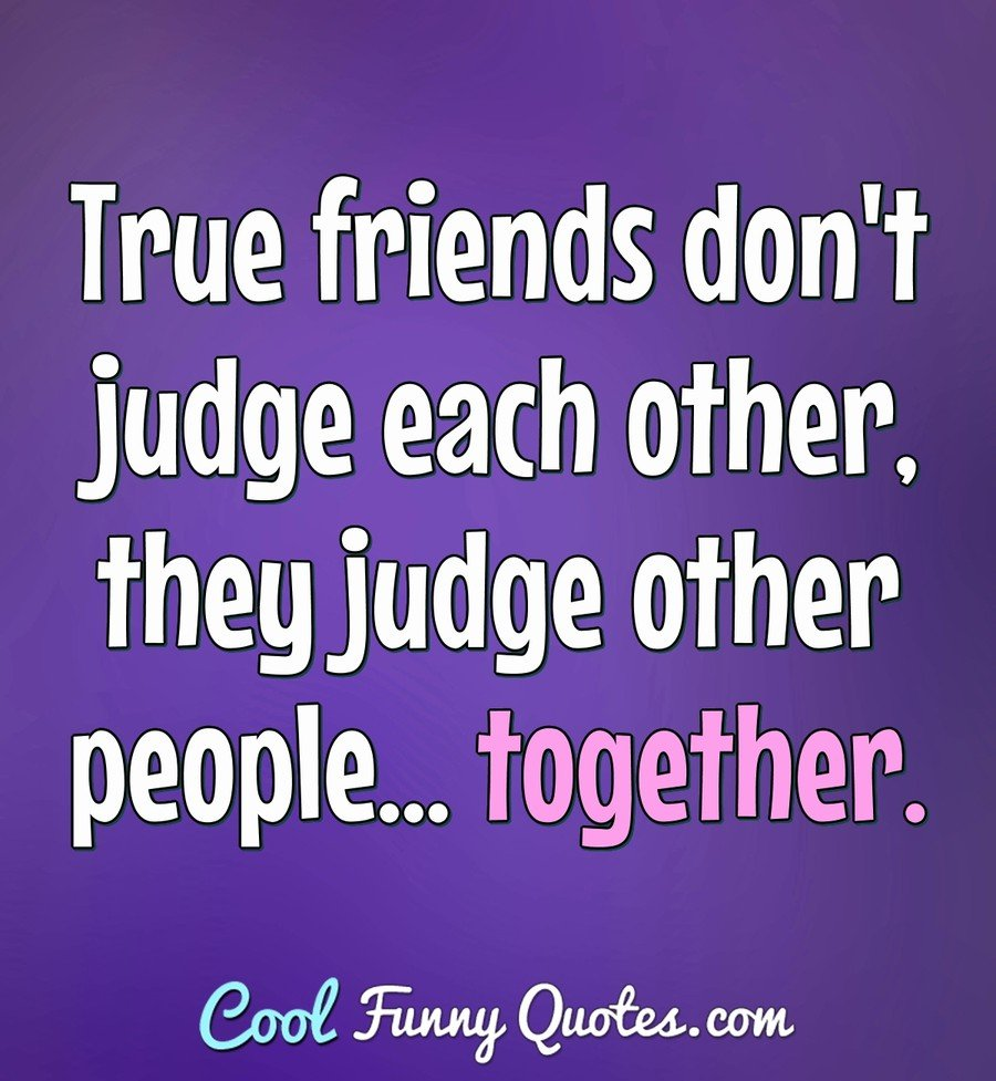 True friends don\'t judge each other, they judge other people ...