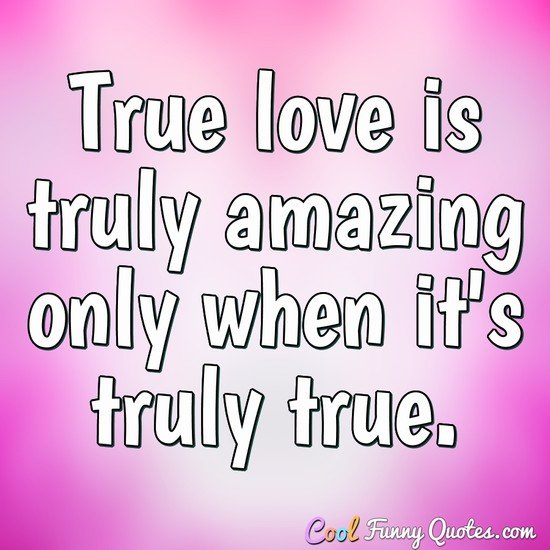True love is truly amazing only when it's truly true. - Anonymous