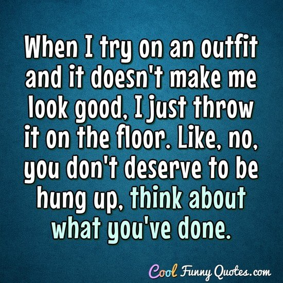 When I try on an outfit and it doesn't make me look good, I just throw it on the floor. Like, no, you don't deserve to be hung up, think about what you've done. - Anonymous