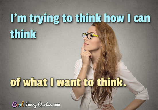 I'm trying to think how I can think of what I want to think.