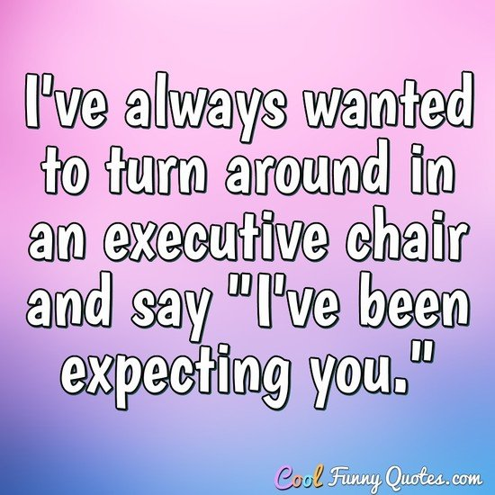 "I've always wanted to turn around in an executive chair and say ""I've been expecting you."" - Anonymous"