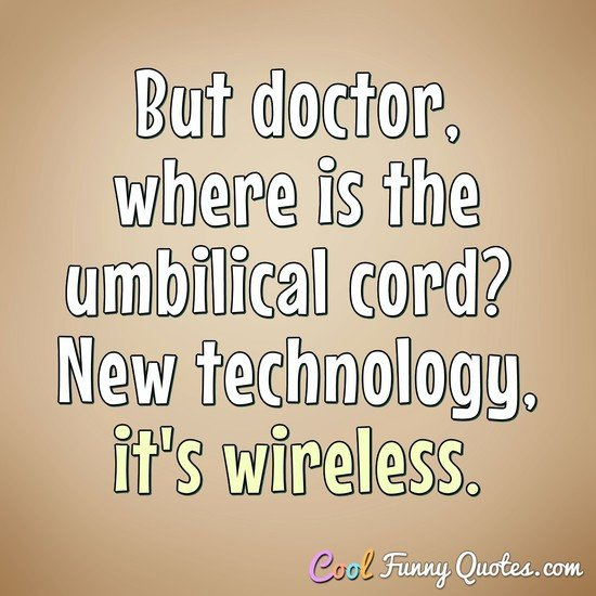 But doctor, where is the umbilical cord?  New technology, it's wireless. - Anonymous