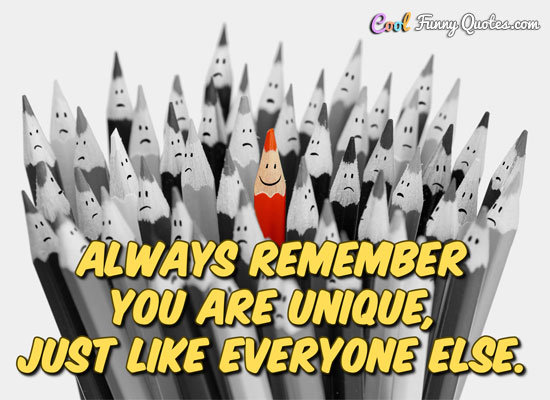 Always remember you're unique, just like everyone else.