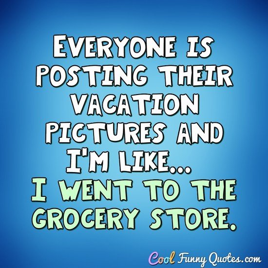 Everyone is posting their vacation pictures and I'm like... I went to the grocery store. - Anonymous