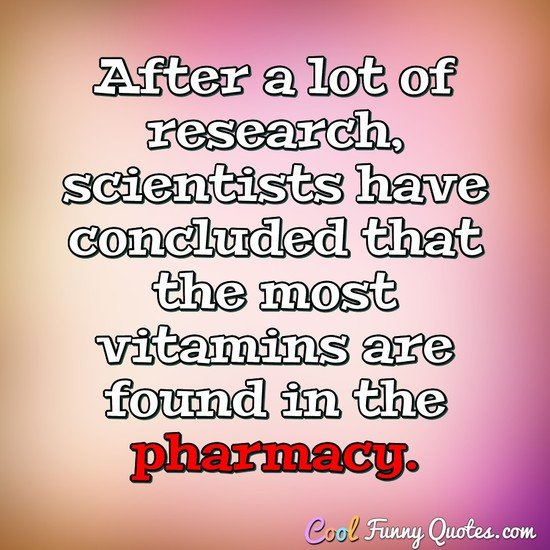 After a lot of research, scientists have concluded that the most vitamins are found in the pharmacy. - Anonymous