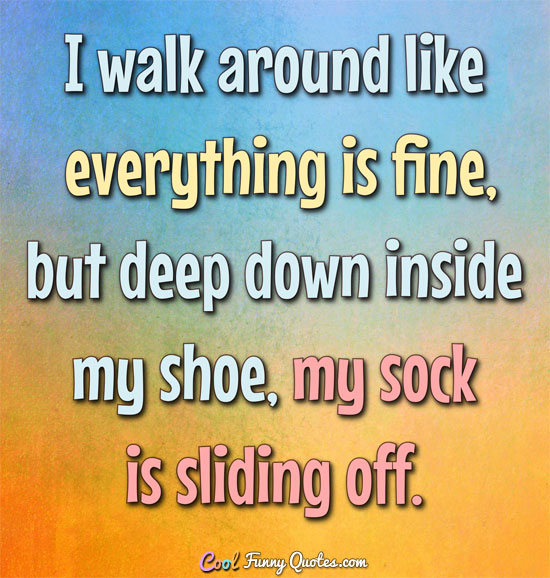 I walk around like everything is fine, but deep down inside my shoe, my sock is sliding off. - Anonymous
