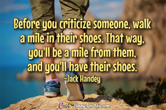 Before You Criticize Someone Walk A Mile In Their Shoes That Way