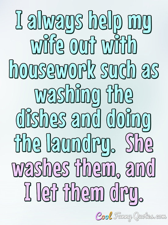 I always help my wife out with housework such as washing the dishes and doing the laundry.  She washes them, and I let them dry. - Anonymous