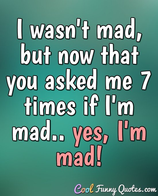 I wasn't mad, but now that you asked me 7 times if I'm mad.. yes, I'm mad! - Anonymous