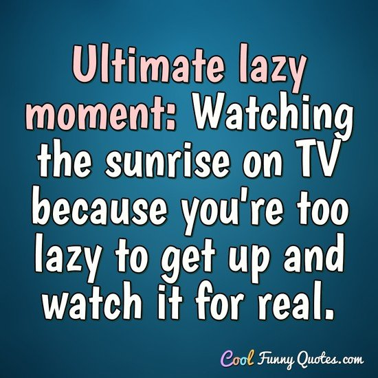 Ultimate lazy moment: Watching the sunrise on TV because you're too lazy to get up and watch it for real. - CoolFunnyQuotes.com
