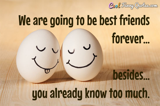 We are going to be best friends forever... besides you already know too much. - Anonymous