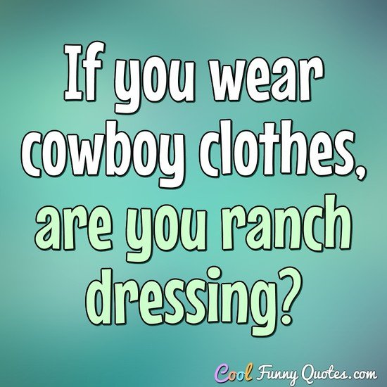If you wear cowboy clothes, are you ranch dressing? - Anonymous