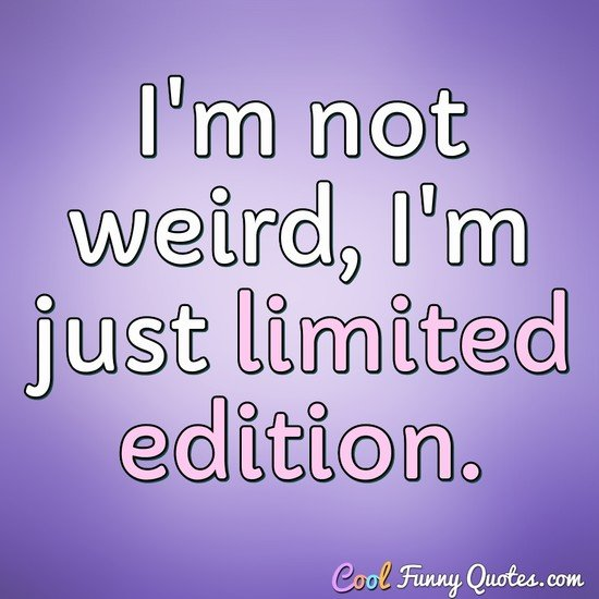 I'm not weird, I'm just limited edition. - Anonymous