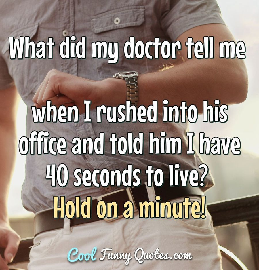 What did my doctor tell me when I rushed into his office and told him I have 40 seconds to live? Hold on a minute! - Anonymous