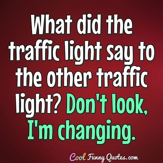 What did the traffic light say to the other traffic light? Don't look, I'm changing. - Anonymous