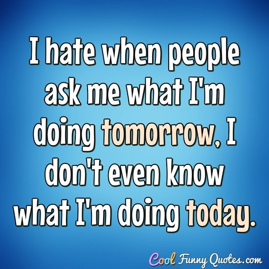 I hate when people ask me what I'm doing tomorrow, I don't even know what I'm doing today. - Anonymous