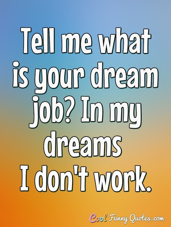 Tell me what is your dream job? In my dreams I don't work. - Anonymous
