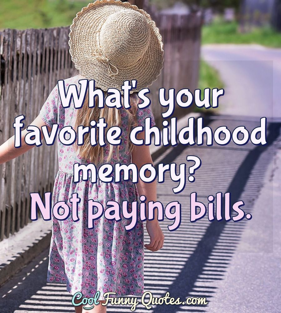 Whats Your Favorite Childhood Memory Not Paying Bills