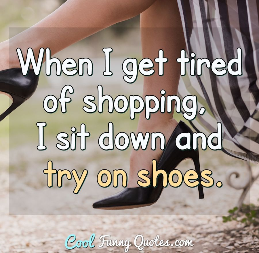 When I get tired of shopping, I sit down and try on shoes. - Anonymous