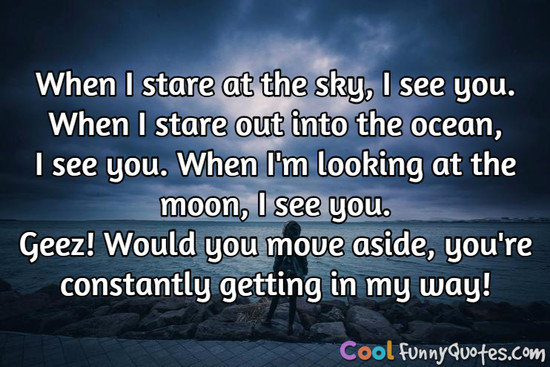 When I stare at the sky, I see you.  When I stare out into the ocean, I see you.  When I'm looking at the moon, I see you.  Geez! Would you move aside, you're constantly getting in my way! - Anonymous