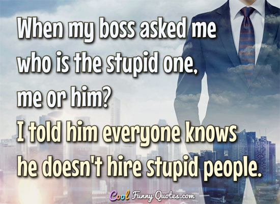 When my boss asked me who is the stupid one, me or him? I told him everyone knows he doesn't hire stupid people. - Anonymous
