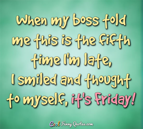 When my boss told me this is the fifth time I'm late, I smiled and thought to myself, it's Friday!! - Anonymous