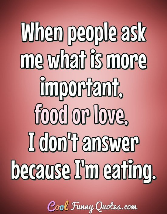 When people ask me what is more important, food or love, I don't answer because I'm eating. - Anonymous