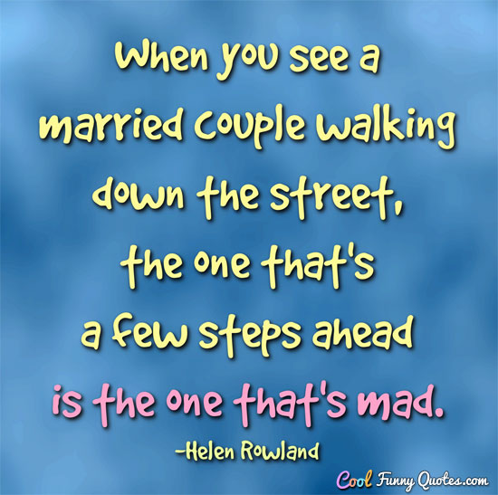 When you see a married couple walking down the street, the one that's a few steps ahead is the one that's mad. - Helen Rowland