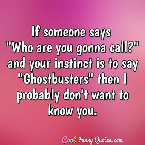 "If someone says ""Who are you gonna call?"" and your instinct is to say ""Ghostbusters"" then I probably don't want to know you. - Anonymous"