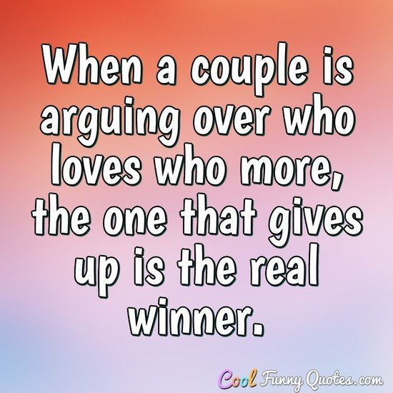 When a couple is arguing over who loves who more, the one that gives up is the real winner.