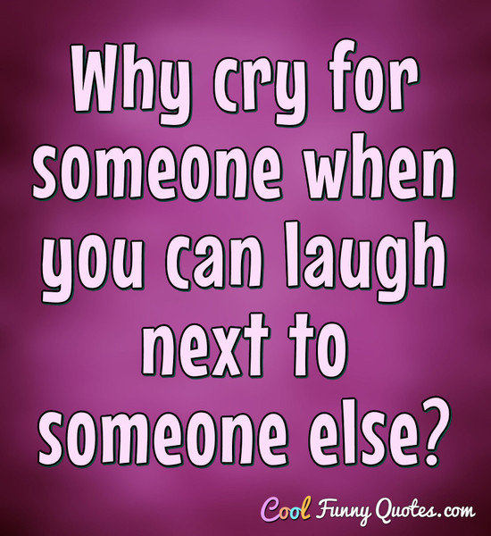 Why cry for someone when you can laugh next to someone else?