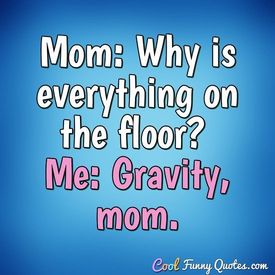 Mom: Why is everything on the floor? Me: Gravity, mom. - Anonymous
