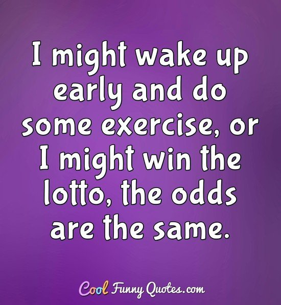 I might wake up early and do some exercise, or I might win the lotto, the odds are the same. - Anonymous