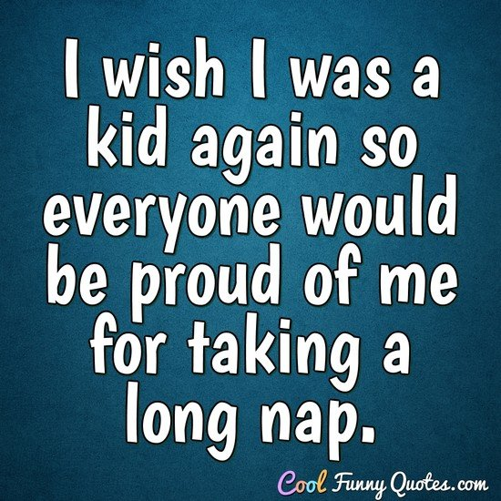 I wish I was a kid again so everyone would be proud of me for taking a long nap. - Anonymous