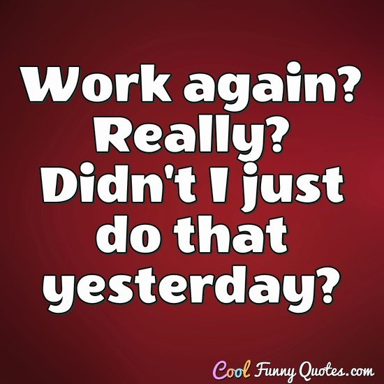 Work again? Really? Didn't I just do that yesterday? - Anonymous